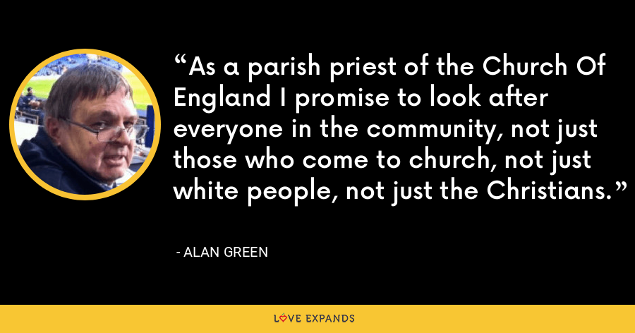 As a parish priest of the Church Of England I promise to look after everyone in the community, not just those who come to church, not just white people, not just the Christians. - Alan Green