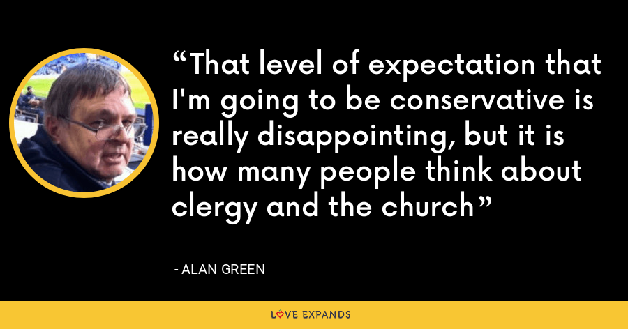 That level of expectation that I'm going to be conservative is really disappointing, but it is how many people think about clergy and the church - Alan Green