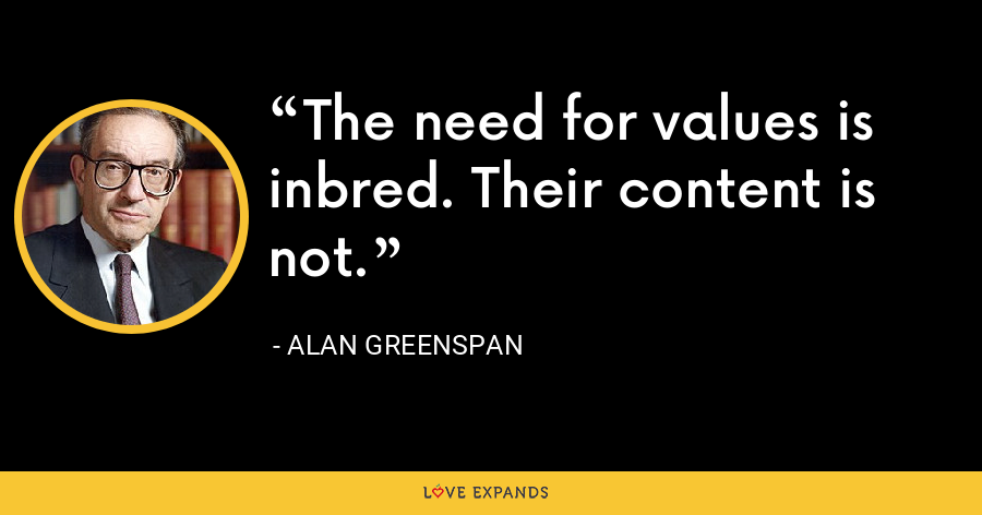 The need for values is inbred. Their content is not. - Alan Greenspan