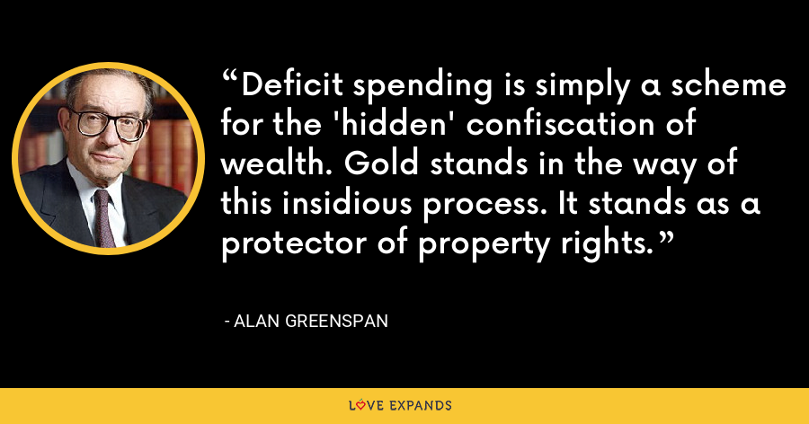 Deficit spending is simply a scheme for the 'hidden' confiscation of wealth. Gold stands in the way of this insidious process. It stands as a protector of property rights. - Alan Greenspan