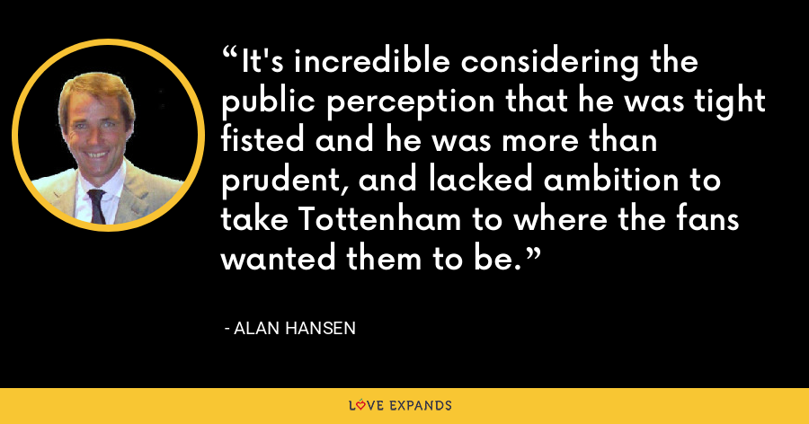 It's incredible considering the public perception that he was tight fisted and he was more than prudent, and lacked ambition to take Tottenham to where the fans wanted them to be. - Alan Hansen