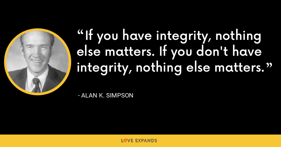 If you have integrity, nothing else matters. If you don't have integrity, nothing else matters. - Alan K. Simpson