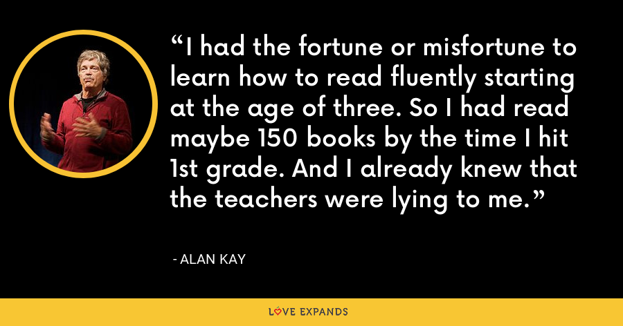 I had the fortune or misfortune to learn how to read fluently starting at the age of three. So I had read maybe 150 books by the time I hit 1st grade. And I already knew that the teachers were lying to me. - Alan Kay