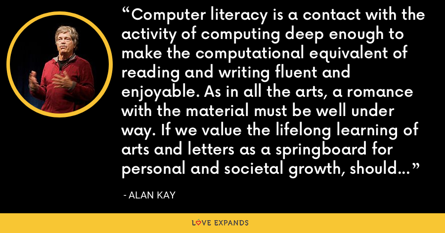 Computer literacy is a contact with the activity of computing deep enough to make the computational equivalent of reading and writing fluent and enjoyable. As in all the arts, a romance with the material must be well under way. If we value the lifelong learning of arts and letters as a springboard for personal and societal growth, should any less effort be spent to make computing a part of our lives? - Alan Kay