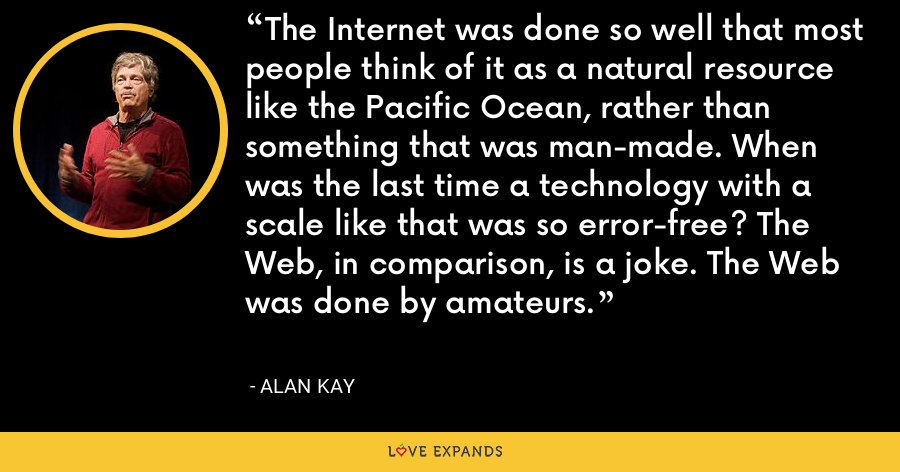 The Internet was done so well that most people think of it as a natural resource like the Pacific Ocean, rather than something that was man-made. When was the last time a technology with a scale like that was so error-free? The Web, in comparison, is a joke. The Web was done by amateurs. - Alan Kay