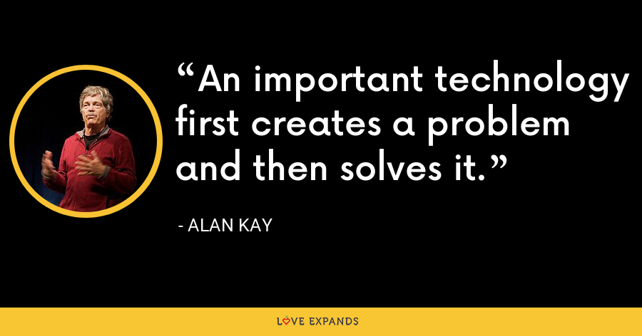 An important technology first creates a problem and then solves it. - Alan Kay