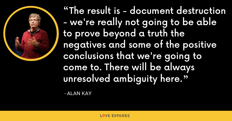 The result is - document destruction - we're really not going to be able to prove beyond a truth the negatives and some of the positive conclusions that we're going to come to. There will be always unresolved ambiguity here. - Alan Kay