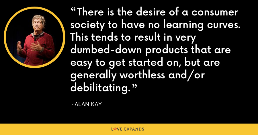 There is the desire of a consumer society to have no learning curves. This tends to result in very dumbed-down products that are easy to get started on, but are generally worthless and/or debilitating. - Alan Kay