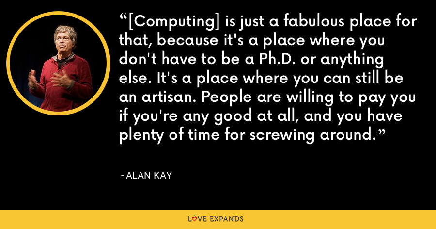 [Computing] is just a fabulous place for that, because it's a place where you don't have to be a Ph.D. or anything else. It's a place where you can still be an artisan. People are willing to pay you if you're any good at all, and you have plenty of time for screwing around. - Alan Kay
