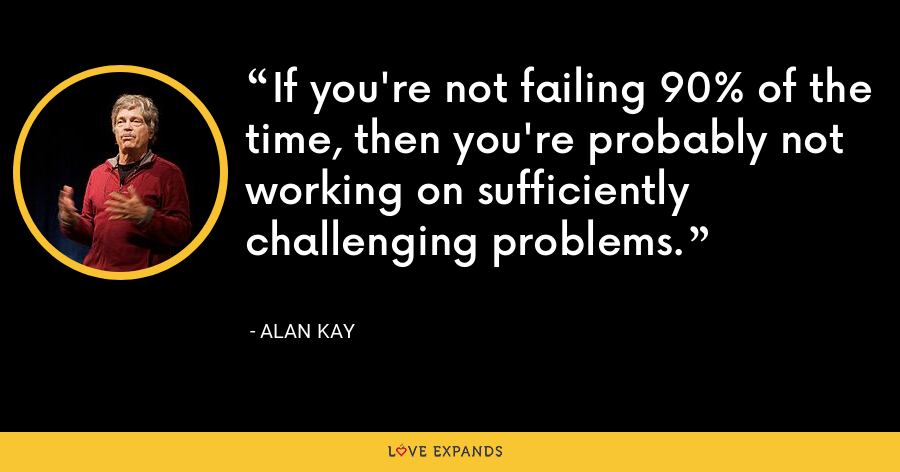 If you're not failing 90% of the time, then you're probably not working on sufficiently challenging problems. - Alan Kay