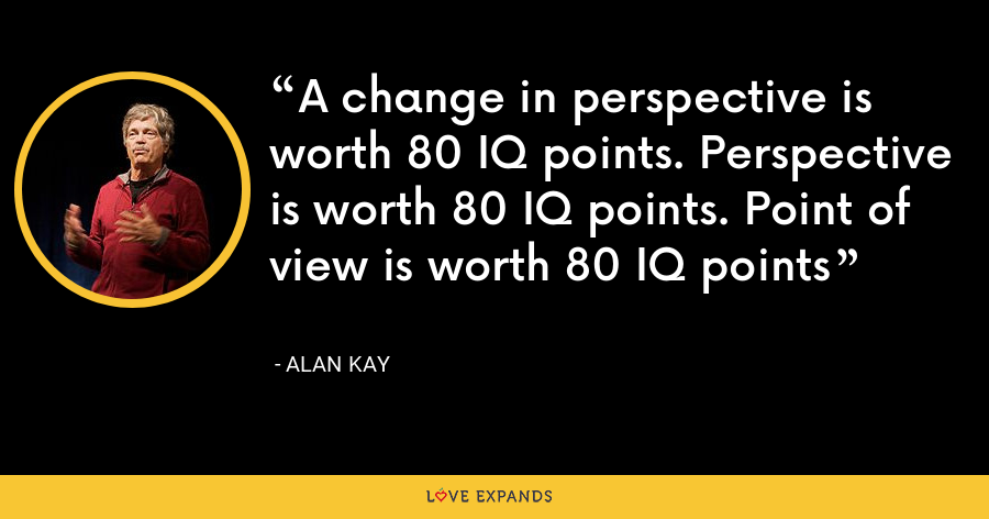 A change in perspective is worth 80 IQ points. Perspective is worth 80 IQ points. Point of view is worth 80 IQ points - Alan Kay
