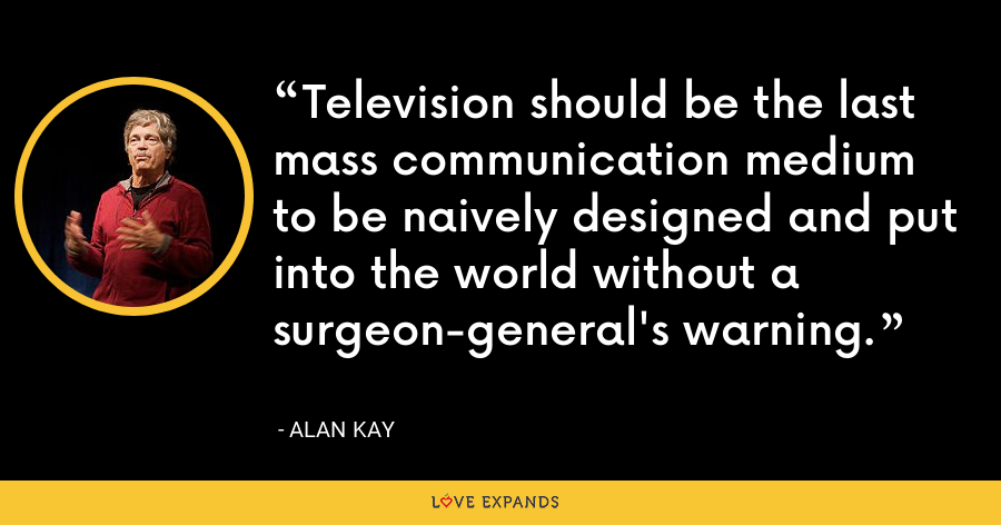 Television should be the last mass communication medium to be naively designed and put into the world without a surgeon-general's warning. - Alan Kay