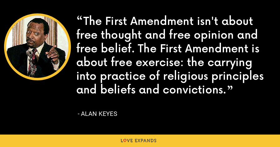 The First Amendment isn't about free thought and free opinion and free belief. The First Amendment is about free exercise: the carrying into practice of religious principles and beliefs and convictions. - Alan Keyes