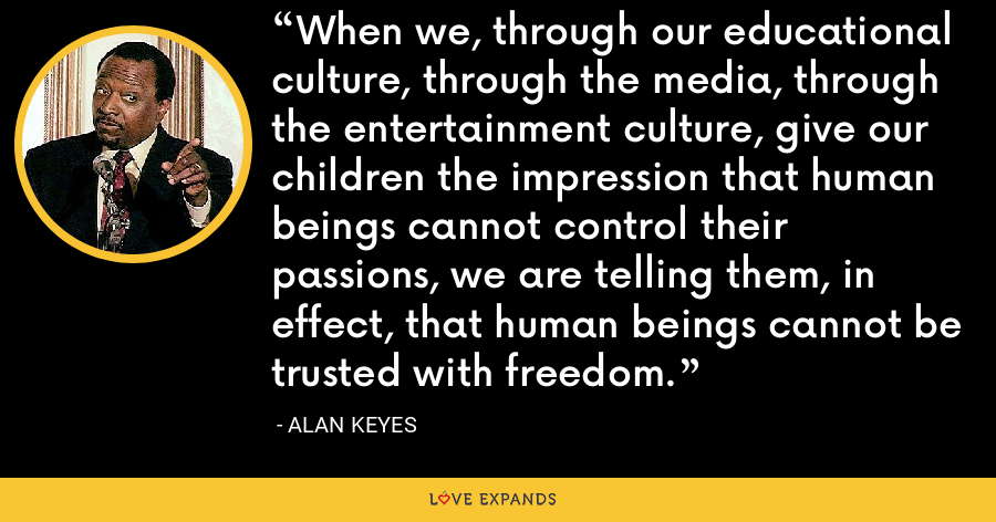 When we, through our educational culture, through the media, through the entertainment culture, give our children the impression that human beings cannot control their passions, we are telling them, in effect, that human beings cannot be trusted with freedom. - Alan Keyes
