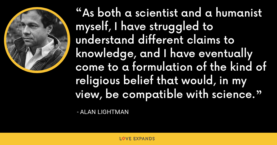 As both a scientist and a humanist myself, I have struggled to understand different claims to knowledge, and I have eventually come to a formulation of the kind of religious belief that would, in my view, be compatible with science. - Alan Lightman