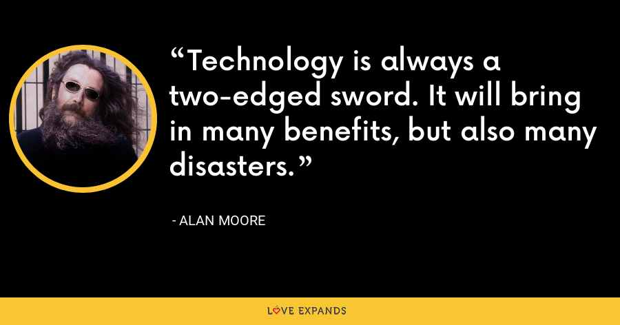 Technology is always a two-edged sword. It will bring in many benefits, but also many disasters. - Alan Moore
