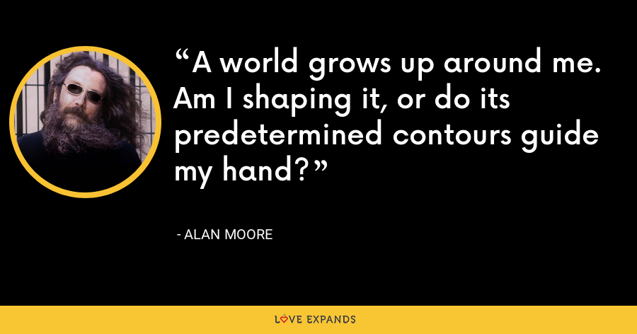 A world grows up around me. Am I shaping it, or do its predetermined contours guide my hand? - Alan Moore