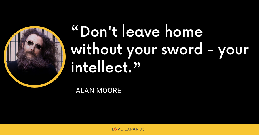 Don't leave home without your sword - your intellect. - Alan Moore