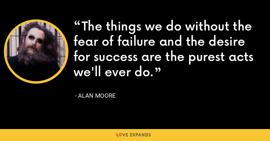 The things we do without the fear of failure and the desire for success are the purest acts we'll ever do. - Alan Moore