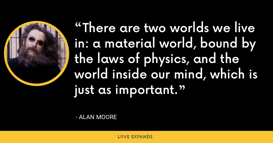 There are two worlds we live in: a material world, bound by the laws of physics, and the world inside our mind, which is just as important. - Alan Moore