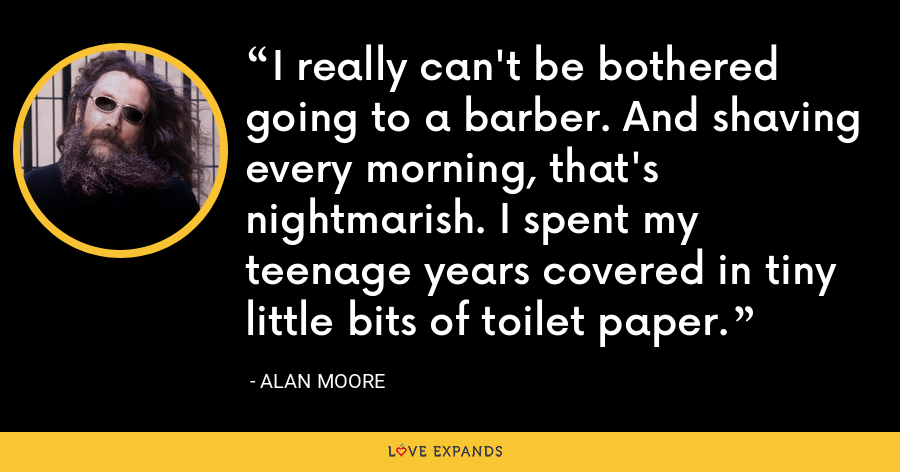 I really can't be bothered going to a barber. And shaving every morning, that's nightmarish. I spent my teenage years covered in tiny little bits of toilet paper. - Alan Moore