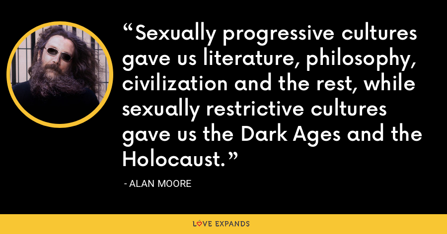 Sexually progressive cultures gave us literature, philosophy, civilization and the rest, while sexually restrictive cultures gave us the Dark Ages and the Holocaust. - Alan Moore