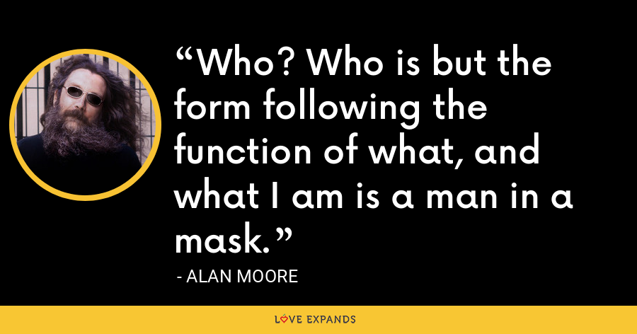 Who? Who is but the form following the function of what, and what I am is a man in a mask. - Alan Moore