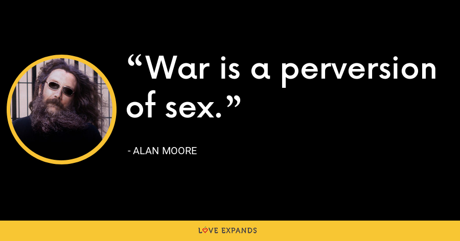 War is a perversion of sex. - Alan Moore