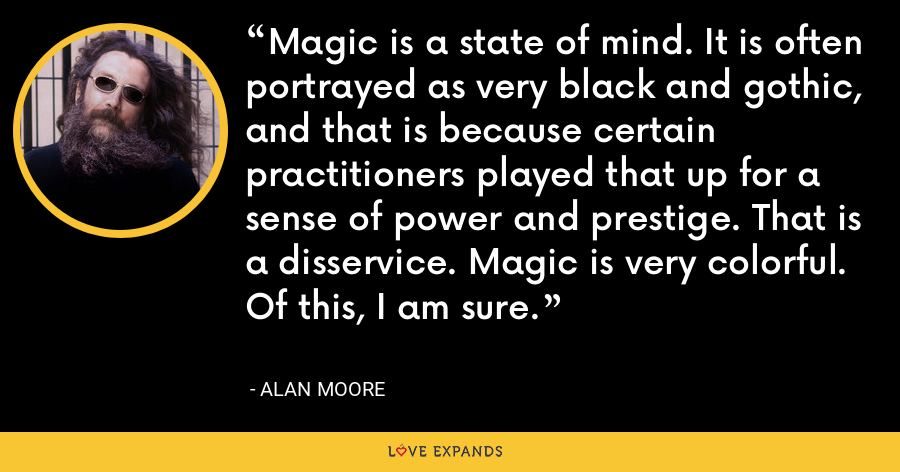 Magic is a state of mind. It is often portrayed as very black and gothic, and that is because certain practitioners played that up for a sense of power and prestige. That is a disservice. Magic is very colorful. Of this, I am sure. - Alan Moore
