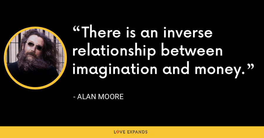 There is an inverse relationship between imagination and money. - Alan Moore