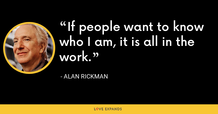If people want to know who I am, it is all in the work. - Alan Rickman