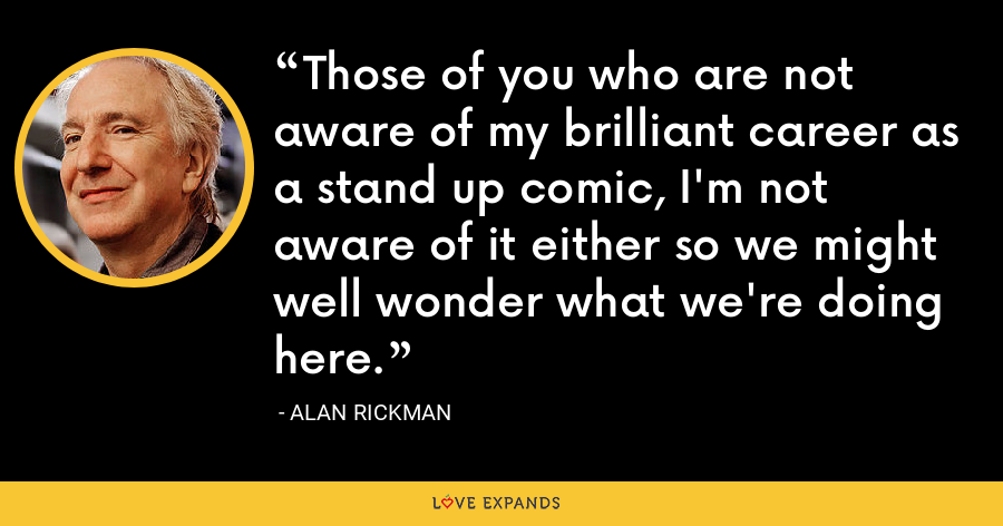 Those of you who are not aware of my brilliant career as a stand up comic, I'm not aware of it either so we might well wonder what we're doing here. - Alan Rickman