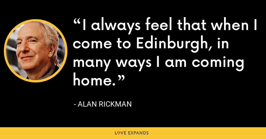 I always feel that when I come to Edinburgh, in many ways I am coming home. - Alan Rickman