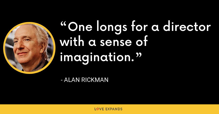 One longs for a director with a sense of imagination. - Alan Rickman