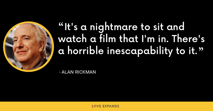It's a nightmare to sit and watch a film that I'm in. There's a horrible inescapability to it. - Alan Rickman