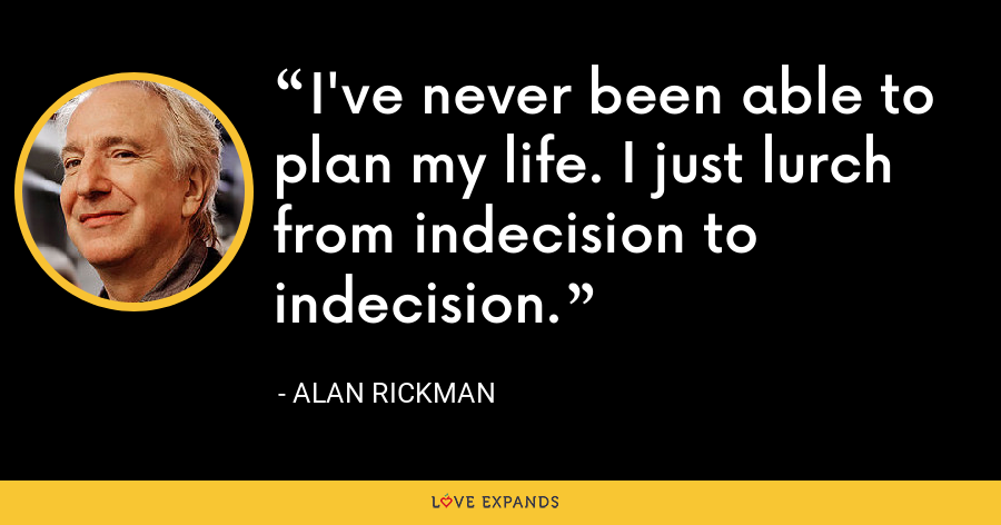 I've never been able to plan my life. I just lurch from indecision to indecision. - Alan Rickman