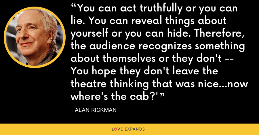You can act truthfully or you can lie. You can reveal things about yourself or you can hide. Therefore, the audience recognizes something about themselves or they don't -- You hope they don't leave the theatre thinking that was nice...now where's the cab?' - Alan Rickman