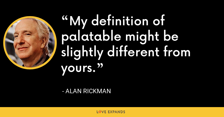 My definition of palatable might be slightly different from yours. - Alan Rickman