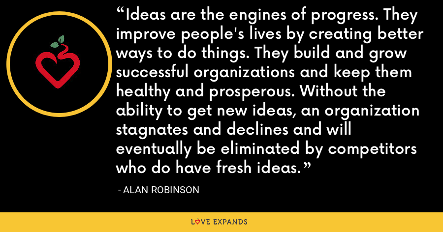 Ideas are the engines of progress. They improve people's lives by creating better ways to do things. They build and grow successful organizations and keep them healthy and prosperous. Without the ability to get new ideas, an organization stagnates and declines and will eventually be eliminated by competitors who do have fresh ideas. - Alan Robinson