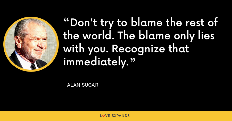 Don't try to blame the rest of the world. The blame only lies with you. Recognize that immediately. - Alan Sugar
