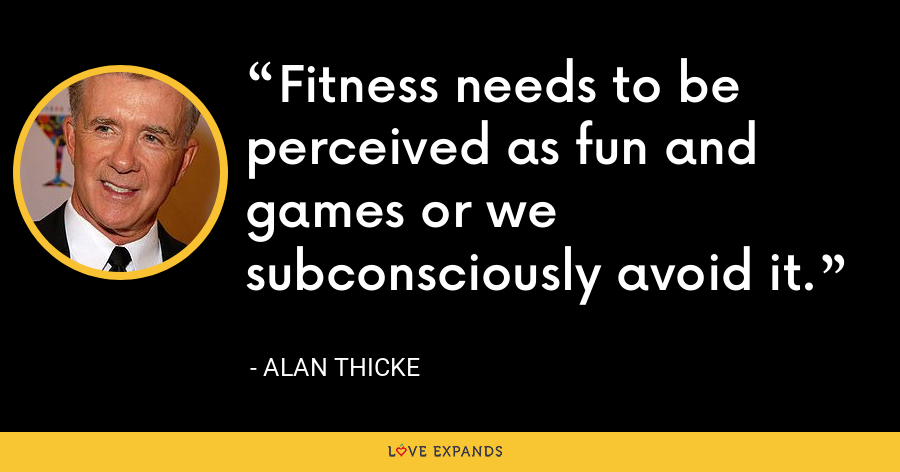 Fitness needs to be perceived as fun and games or we subconsciously avoid it. - Alan Thicke