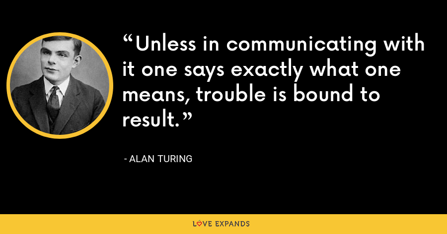 Unless in communicating with it one says exactly what one means, trouble is bound to result. - Alan Turing