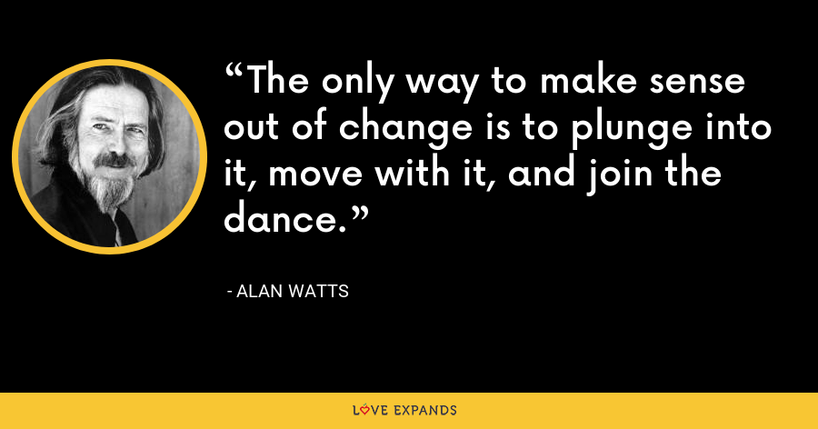 The only way to make sense out of change is to plunge into it, move with it, and join the dance. - Alan Watts