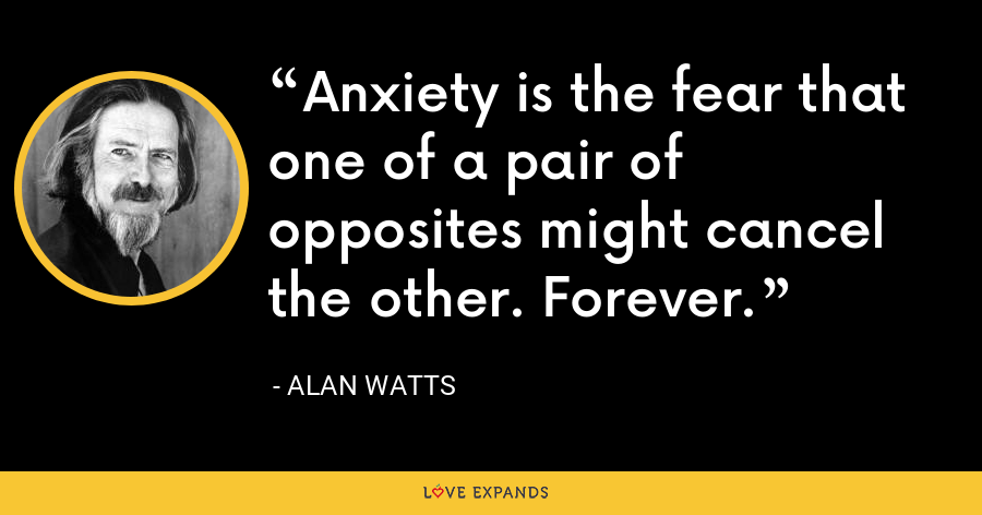 Anxiety is the fear that one of a pair of opposites might cancel the other. Forever. - Alan Watts