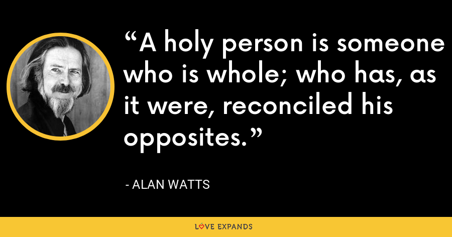 A holy person is someone who is whole; who has, as it were, reconciled his opposites. - Alan Watts