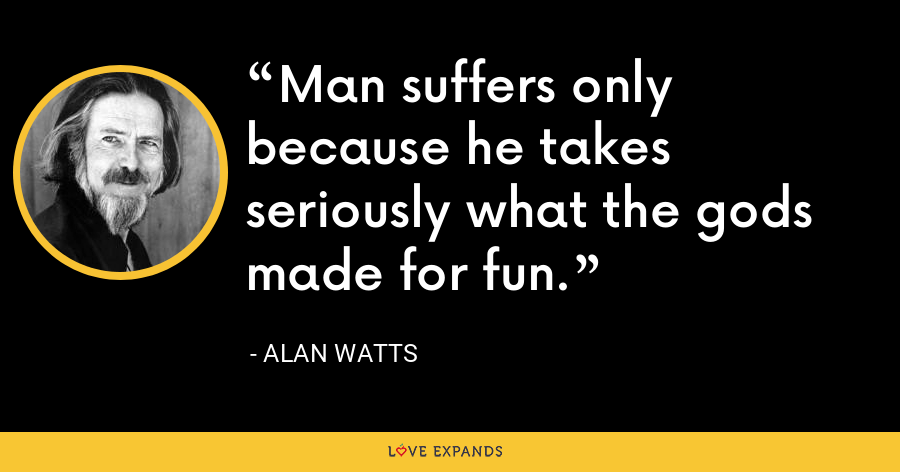 Man suffers only because he takes seriously what the gods made for fun. - Alan Watts