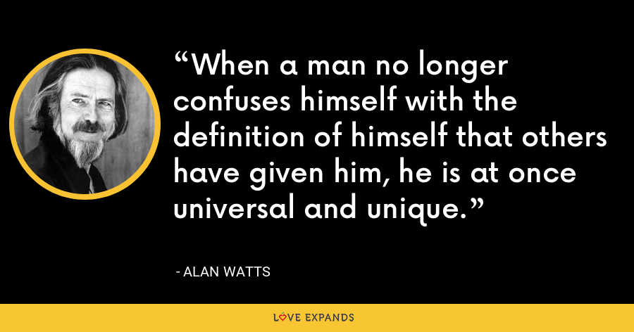 When a man no longer confuses himself with the definition of himself that others have given him, he is at once universal and unique. - Alan Watts