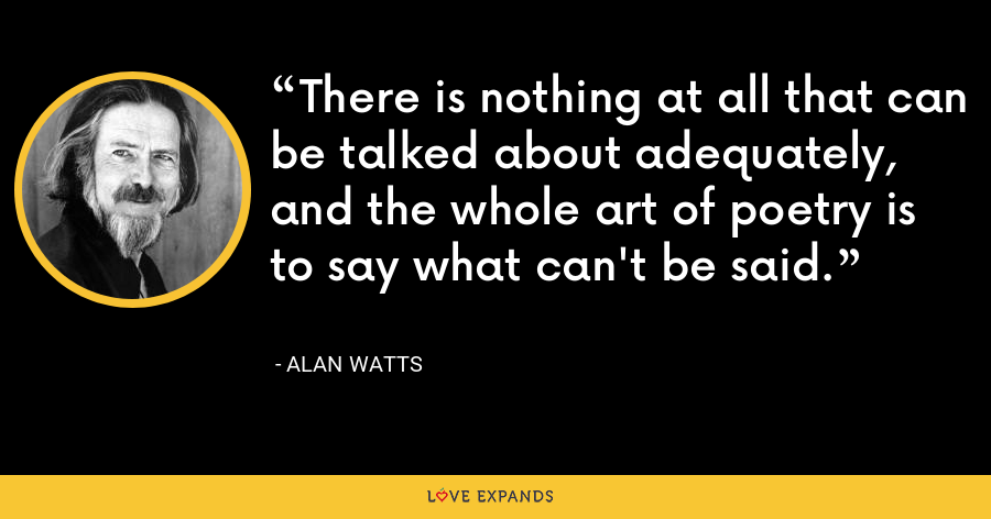 There is nothing at all that can be talked about adequately, and the whole art of poetry is to say what can't be said. - Alan Watts