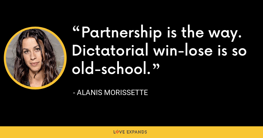 Partnership is the way. Dictatorial win-lose is so old-school. - Alanis Morissette