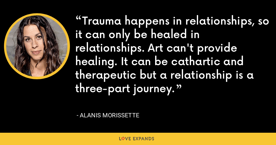 Trauma happens in relationships, so it can only be healed in relationships. Art can't provide healing. It can be cathartic and therapeutic but a relationship is a three-part journey. - Alanis Morissette